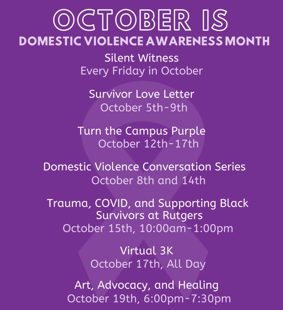 Events of DVAM Silence Witness Every Friday in October, Survivor Love Letter October 5-9, Turn The Campus Purple October 12-17, DV Conversation Series October 8 and 14, Trauma Covid and Supporting Black Survivors October 15, Virtual 3k October 17, Art Advocacy and Healing October 19